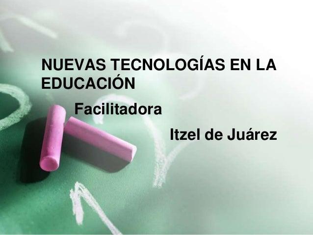 NUEVAS TECNOLOGÍAS EN LA  EDUCACIÓN  Facilitadora  Itzel de Juárez