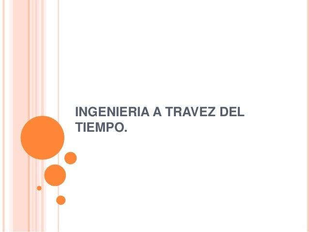 INGENIERIA A TRAVEZ DEL  TIEMPO.