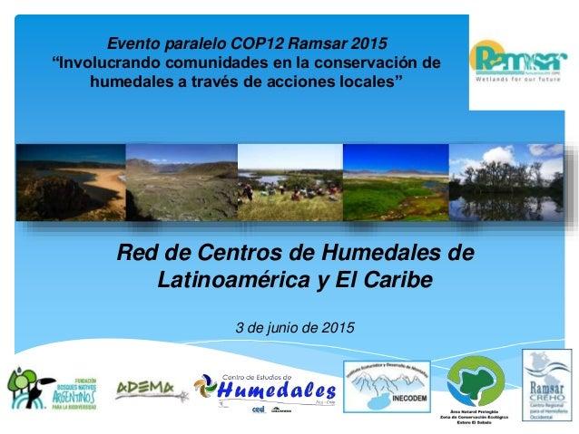 """Red de Centros de Humedales de Latinoamérica y El Caribe 3 de junio de 2015 Evento paralelo COP12 Ramsar 2015 """"Involucrand..."""