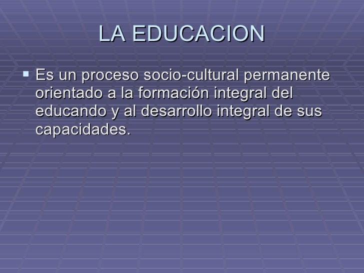 LA EDUCACION <ul><li>Es un proceso socio-cultural permanente orientado a la formación integral del educando y al desarroll...