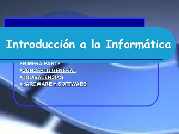 Introducción a la Informática <ul><li>PRIMERA PARTE  </li></ul><ul><li>CONCEPTO GENERAL </li></ul><ul><li>EQUIVALENCIAS </...