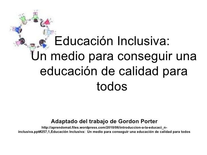 Educación Inclusiva:  Un medio para conseguir una educación de calidad para todos   Adaptado del trabajo de  Gordon Porter...