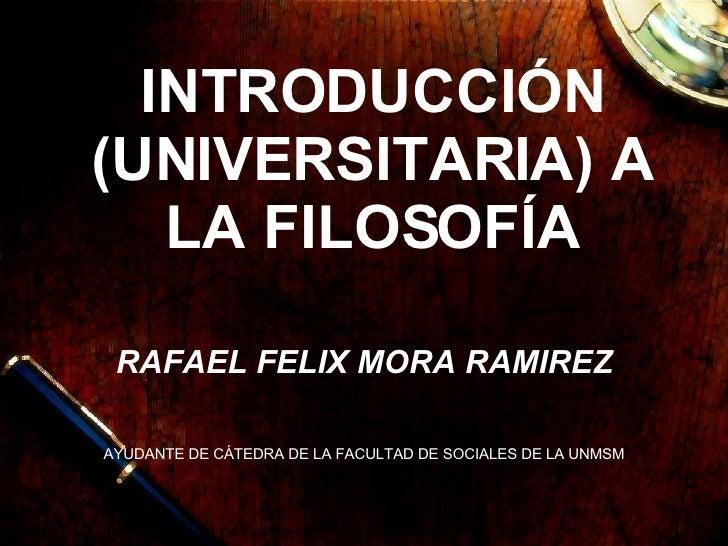 INTRODUCCIÓN (UNIVERSITARIA) A LA FILOSOFÍA RAFAEL FELIX MORA RAMIREZ AYUDANTE DE CÁTEDRA DE LA FACULTAD DE SOCIALES DE LA...