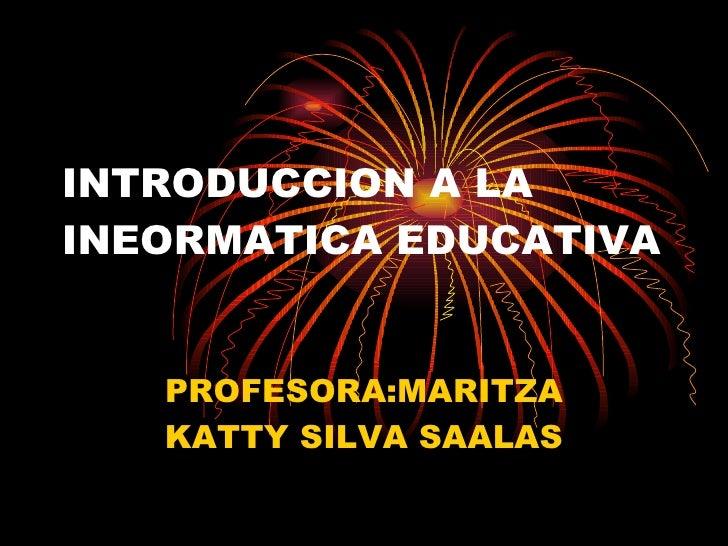 INTRODUCCION A LA INEORMATICA EDUCATIVA PROFESORA:MARITZA KATTY SILVA SAALAS