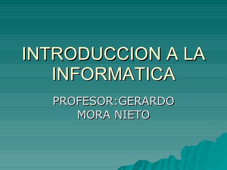INTRODUCCION A LA INFORMATICA PROFESOR:GERARDO MORA NIETO