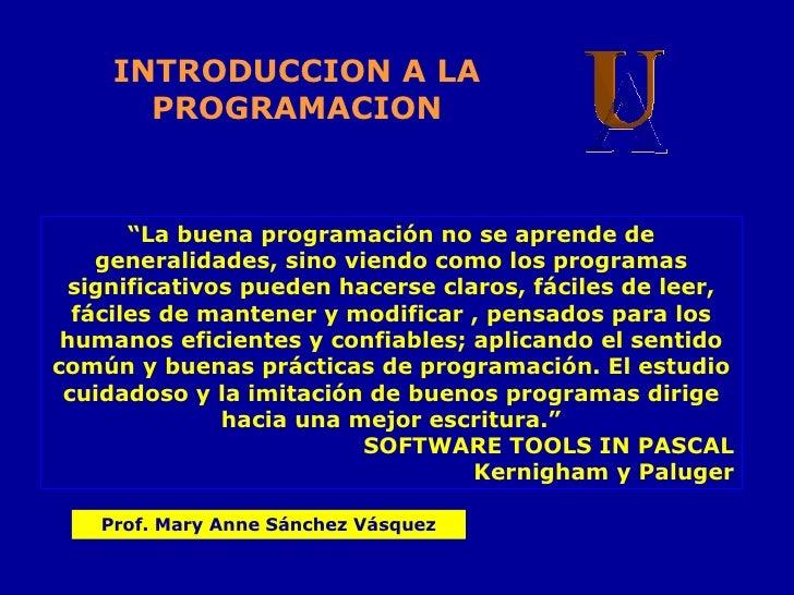 """INTRODUCCION A LA PROGRAMACION <ul><ul><ul><ul><ul><li>"""" La buena programación no se aprende de generalidades, sino viendo..."""