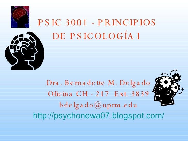 PSIC 3001 - PRINCIPIOS DE PSICOLOGÍA I   Dra. Bernadette M. Delgado Oficina CH - 217  Ext. 3839 [email_address] http ://ps...