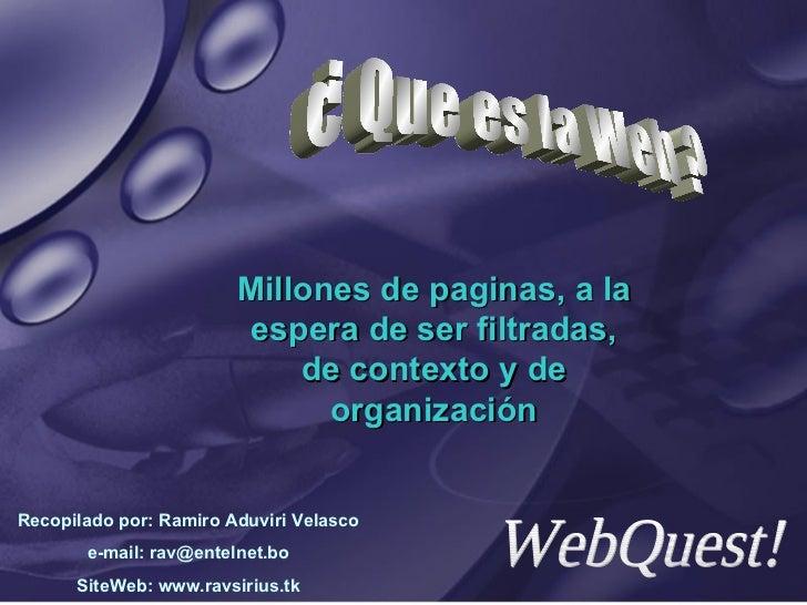 Millones de paginas, a la espera de ser filtradas, de contexto y de organización ¿ Que es la Web ? WebQuest! Recopilado po...