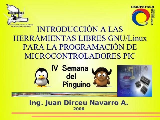 INTRODUCCIÓN A LAS HERRAMIENTAS LIBRES GNU/Linux   PARA LA PROGRAMACIÓN DE   MICROCONTROLADORES PIC        Ing. Juan Dirce...