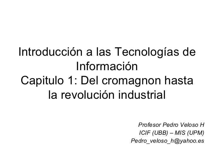 Introducción a las Tecnologías de Información Capitulo 1: Del cromagnon hasta la revolución industrial Profesor Pedro Velo...