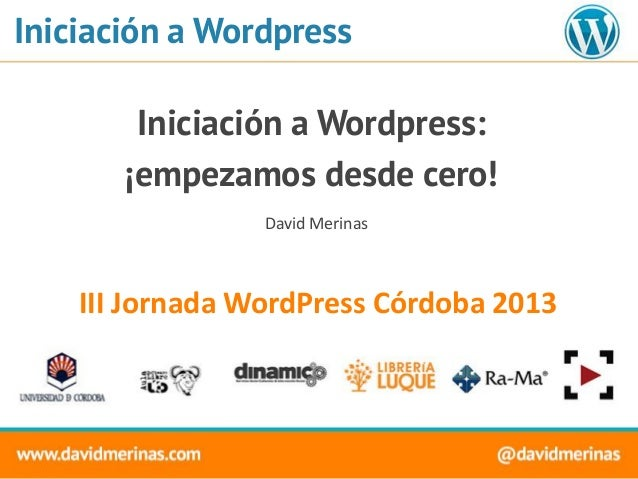Iniciación a Wordpress Iniciación a Wordpress: ¡empezamos desde cero! III Jornada WordPress Córdoba 2013 David Merinas