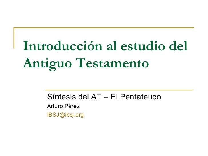 Introducción al estudio del Antiguo Testamento Síntesis del AT – El Pentateuco Arturo Pérez [email_address]