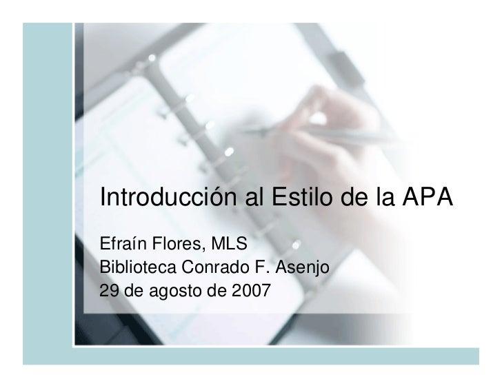 Introducción al Estilo de la APA Efraín Flores, MLS Biblioteca Conrado F. Asenjo 29 de agosto de 2007