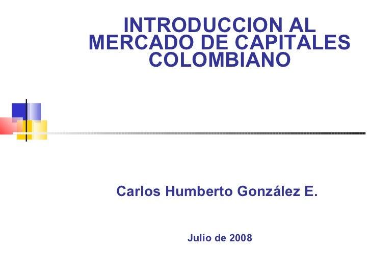 INTRODUCCION AL MERCADO DE CAPITALES COLOMBIANO Carlos Humberto González E.   Julio de 2008