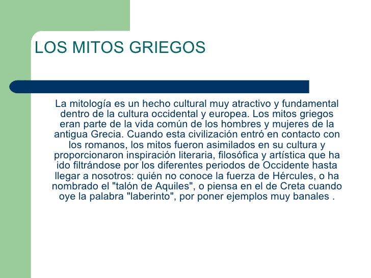 LOS MITOS GRIEGOS <ul><li>La mitología es un hecho cultural muy atractivo y fundamental dentro de la cultura occidental y ...