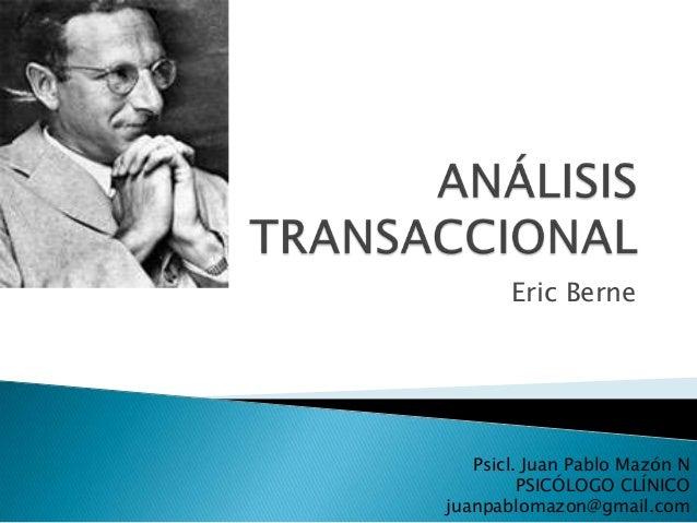 Eric Berne   Psicl. Juan Pablo Mazón N         PSICÓLOGO CLÍNICOjuanpablomazon@gmail.com