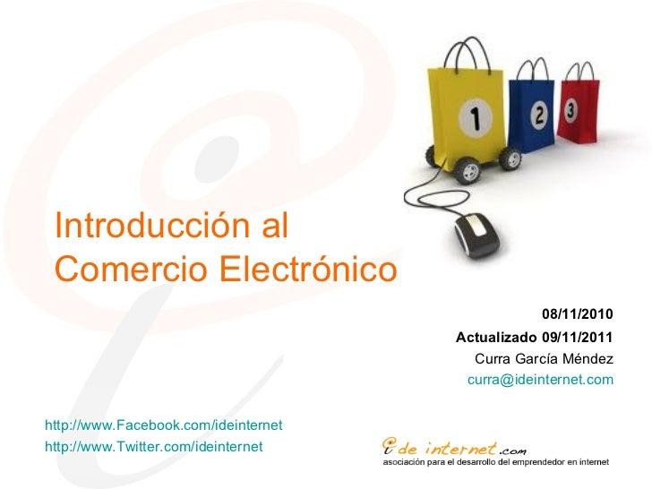 Introducción al Comercio Electrónico 08/11/2010 Actualizado 09/11/2011 Curra García Méndez [email_address] http://www.Face...