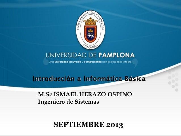 SEPTIEMBRE 2013 Introducción a Informática BásicaIntroducción a Informática Básica M.Sc ISMAEL HERAZO OSPINO Ingeniero de ...