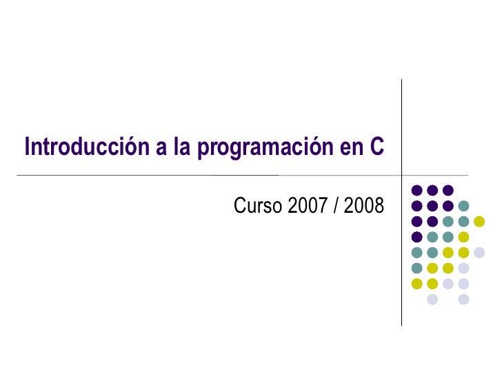 Introducción a la programación en C Curso 2007 / 2008