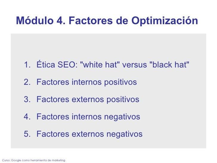 "Módulo 4. Factores de Optimización  <ul><ul><li>Ética SEO: ""white hat"" versus ""black hat"" </li></ul></..."