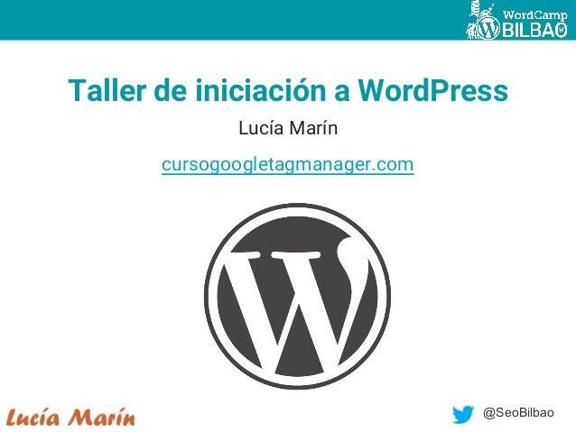 @SeoBilbao Taller de iniciación a WordPress Lucía Marín cursogoogletagmanager.com