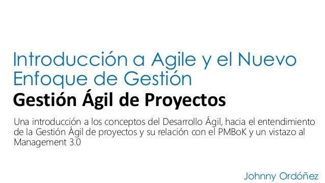 Introducción a Agile y el Nuevo Enfoque de Gestión Gestión  Ágil  de  Proyectos Johnny Ordóñez Una introducción a lo...