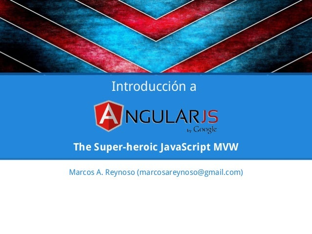 The Super-heroic JavaScript MVW Marcos A. Reynoso (marcosareynoso@gmail.com) Introducción a