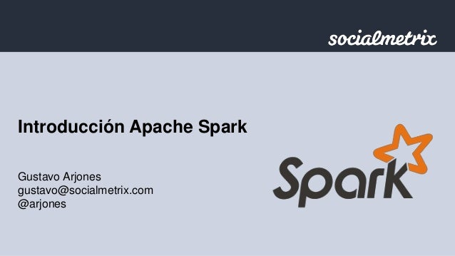 Introducción Apache Spark  Gustavo Arjones  gustavo@socialmetrix.com  @arjones