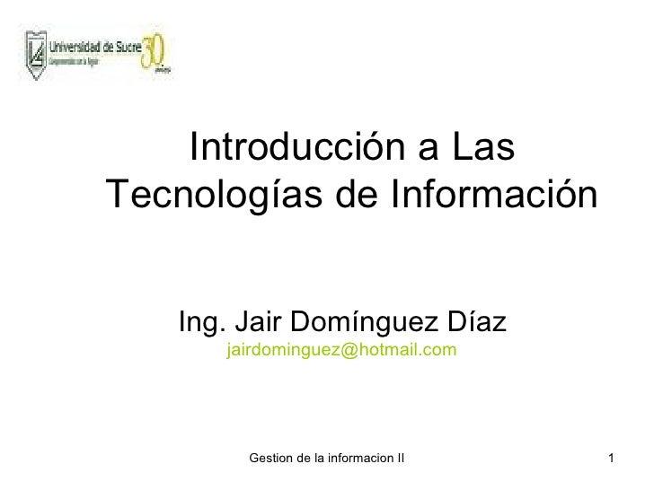 Introducción a Las Tecnologías de Información Ing. Jair Domínguez Díaz [email_address]