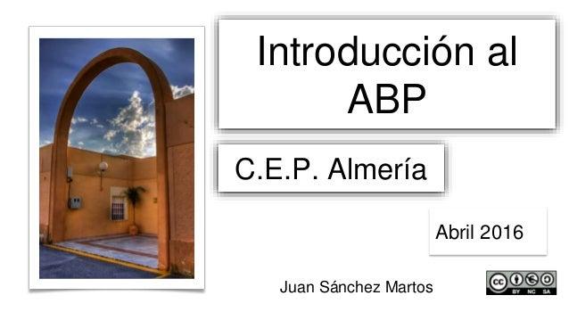 Introducción al ABP C.E.P. Almería Abril 2016 Juan Sánchez Martos