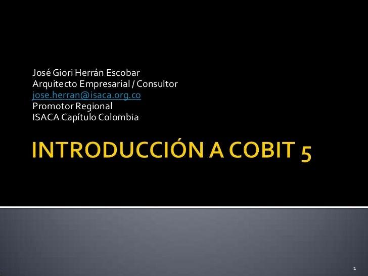INTRODUCCIÓN A COBIT 5<br />José Giori Herrán Escobar<br />Arquitecto Empresarial / Consultor<br />jose.herran@isaca.org.c...