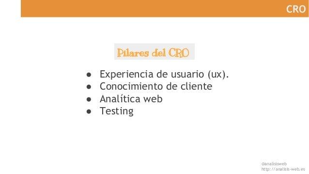 @analisisweb http://analisis-web.es CRO ● Experiencia de usuario (ux). ● Conocimiento de cliente ● Analítica web ● Testing...