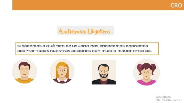 @analisisweb http://analisis-web.es CRO Audiencia Objetivo Si sabemos a qué tipo de usuario nos enfocamos podremos adaptar...
