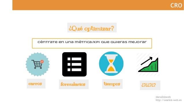 @analisisweb http://analisis-web.es CRO ¿Qué optimizar? Céntrate en una métrica/Kpi que quieras mejorar carros formularios...