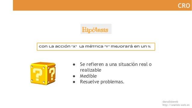 """@analisisweb http://analisis-web.es CRO Hipótesis Con la acción """"X"""" la métrica """"Y"""" mejorará en un % ● Se refieren a una si..."""