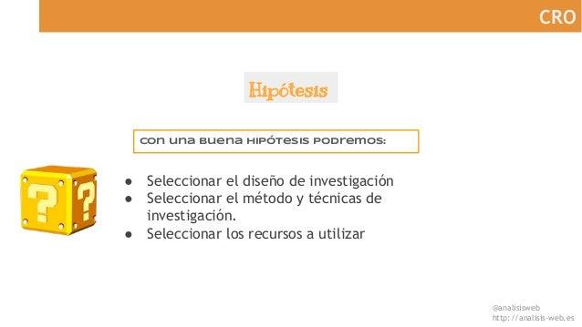 @analisisweb http://analisis-web.es CRO Hipótesis Con una buena hipótesis podremos: ● Seleccionar el diseño de investigaci...
