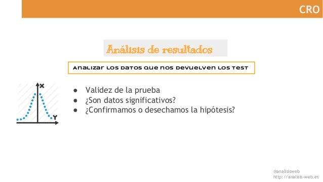 @analisisweb http://analisis-web.es CRO Análisis de resultados Analizar los datos que nos devuelven los test ● Validez de ...