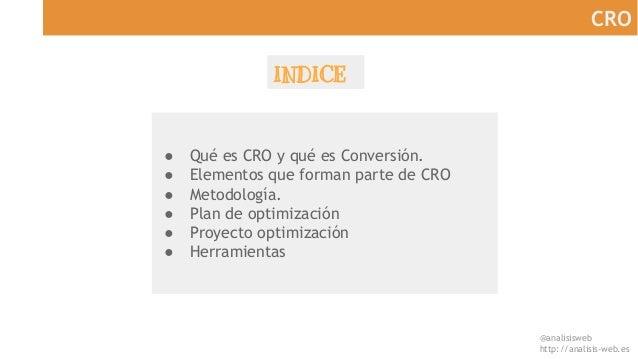 @analisisweb http://analisis-web.es CRO INDICE ● Qué es CRO y qué es Conversión. ● Elementos que forman parte de CRO ● Met...