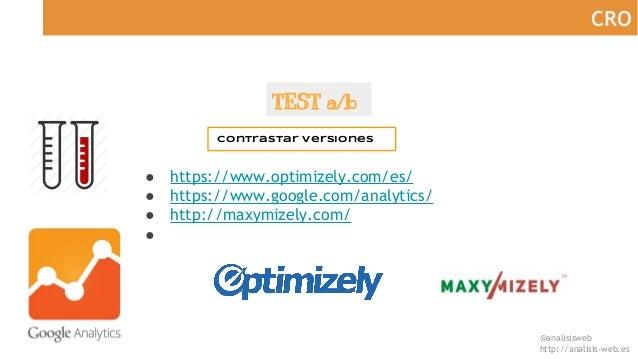 @analisisweb http://analisis-web.es CRO TEST a/b Contrastar versiones ● https://www.optimizely.com/es/ ● https://www.googl...