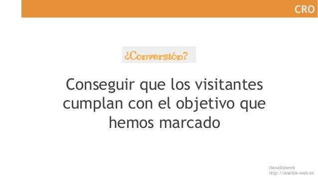 @analisisweb http://analisis-web.es CRO ¿Conversión? Conseguir que los visitantes cumplan con el objetivo que hemos marcado