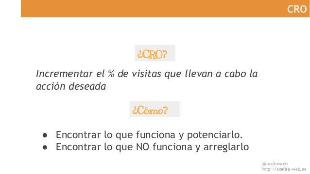 @analisisweb http://analisis-web.es CRO ¿CRO? ● Encontrar lo que funciona y potenciarlo. ● Encontrar lo que NO funciona y ...