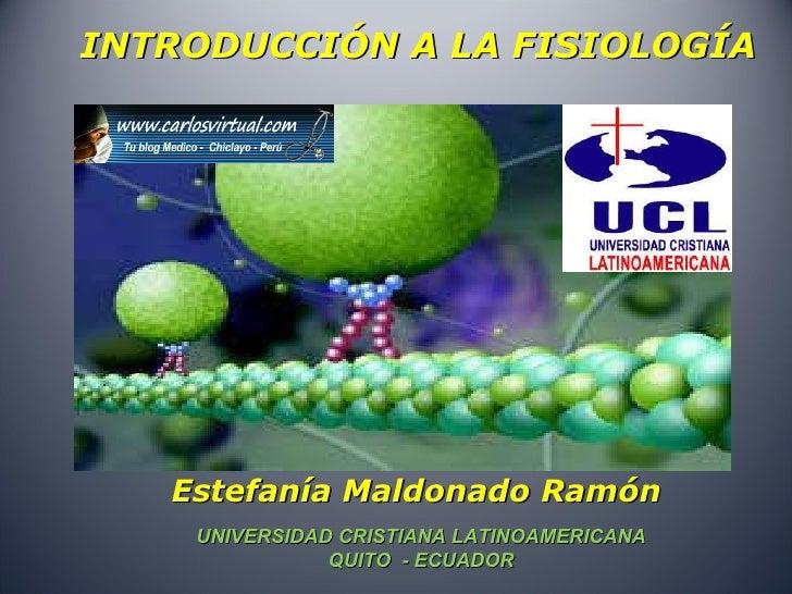 INTRODUCCIÓN A LA FISIOLOGÍA Estefanía Maldonado Ramón UNIVERSIDAD CRISTIANA LATINOAMERICANA  QUITO  - ECUADOR
