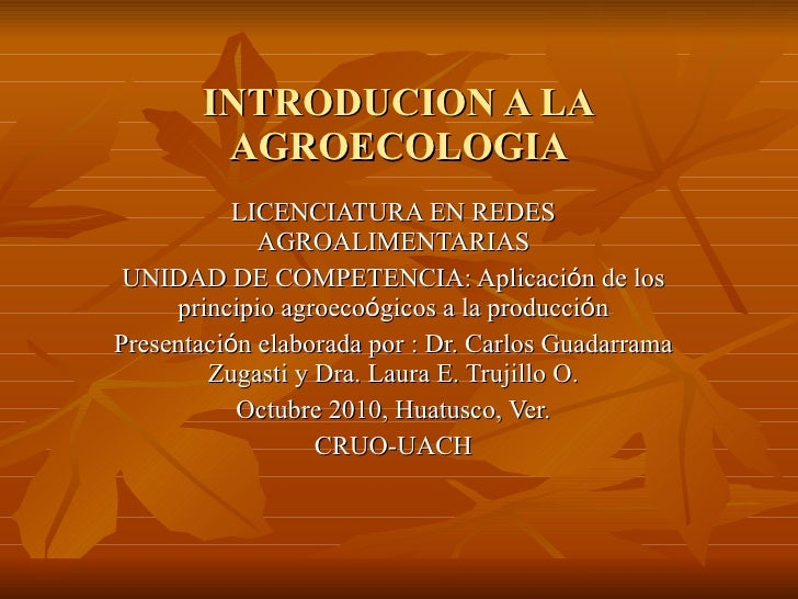 INTRODUCION A LA AGROECOLOGIA LICENCIATURA EN REDES AGROALIMENTARIAS UNIDAD DE COMPETENCIA: Aplicaci ó n de los principio ...
