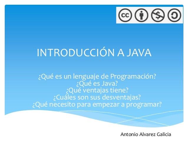 INTRODUCCIÓN A JAVA  ¿Qué es un lenguaje de Programación?              ¿Qué es Java?           ¿Qué ventajas tiene?      ¿...