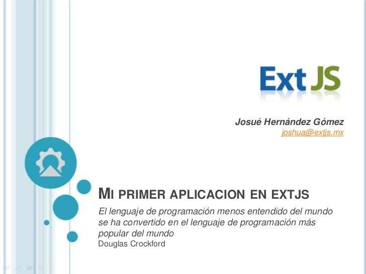 Josué Hernández Gómez                                         joshua@extjs.mxMI PRIMER APLICACION EN EXTJSEl lenguaje de p...
