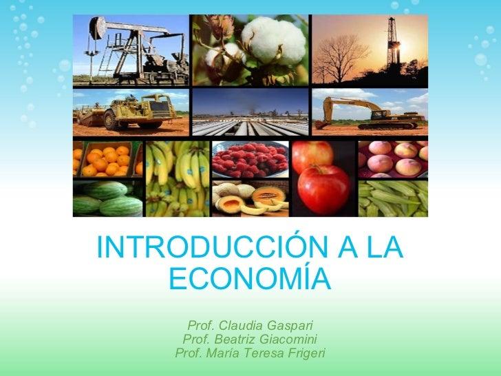 INTRODUCCIÓN A LA  ECONOMÍA  Prof. Claudia Gaspari Prof. Beatriz Giacomini Prof. María Teresa Frigeri