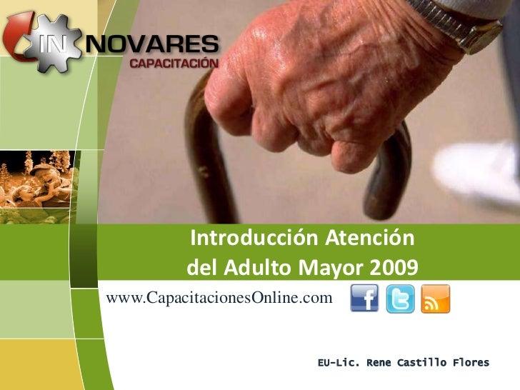 Introducción Atención         del Adulto Mayor 2009www.CapacitacionesOnline.com                          EU-Lic. Rene Cast...