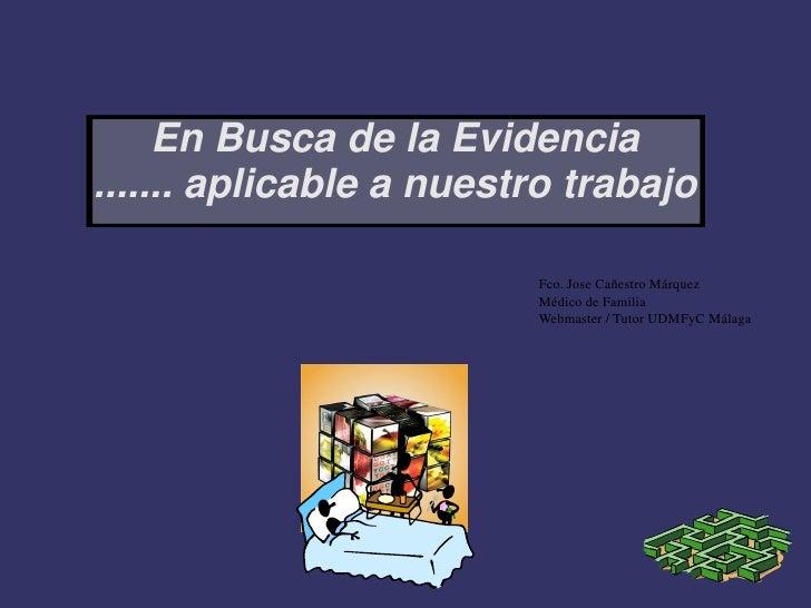 En Busca de la Evidencia ....... aplicable a nuestro trabajo                           Fco. Jose Cañestro Márquez         ...