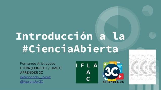 Introducción a la #CienciaAbierta Fernando Ariel Lopez CITRA (CONICET / UMET) APRENDER 3C @fernando__lopez @Aprender3C