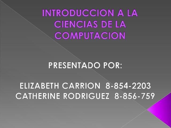 INTRODUCCION A LA CIENCIAS DE LA COMPUTACION<br />PRESENTADO POR:<br />ELIZABETH CARRION  8-854-2203<br />CATHERINE RODRIG...